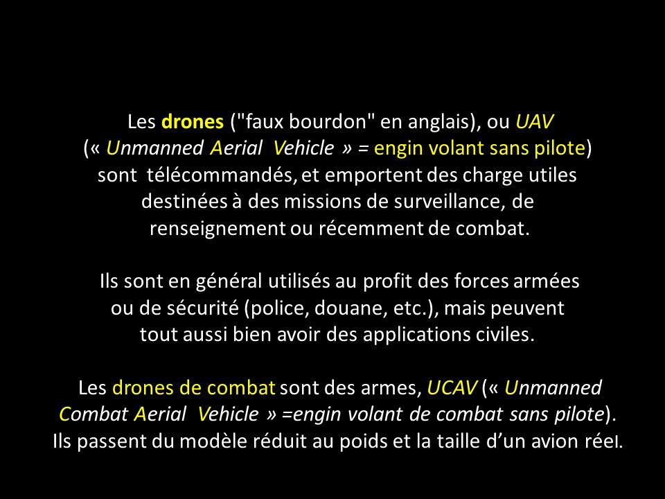 Les drones ( faux bourdon en anglais), ou UAV (« Unmanned Aerial Vehicle » = engin volant sans pilote) sont télécommandés, et emportent des charge utiles destinées à des missions de surveillance, de renseignement ou récemment de combat.