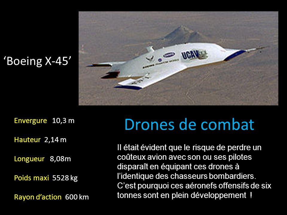 Boeing X-45 Drones de combat Envergure 10,3 m Hauteur 2,14 m Longueur 8,08m Poids maxi 5528 kg Rayon daction 600 km Il était évident que le risque de perdre un coûteux avion avec son ou ses pilotes disparaît en équipant ces drones à lidentique des chasseurs bombardiers.