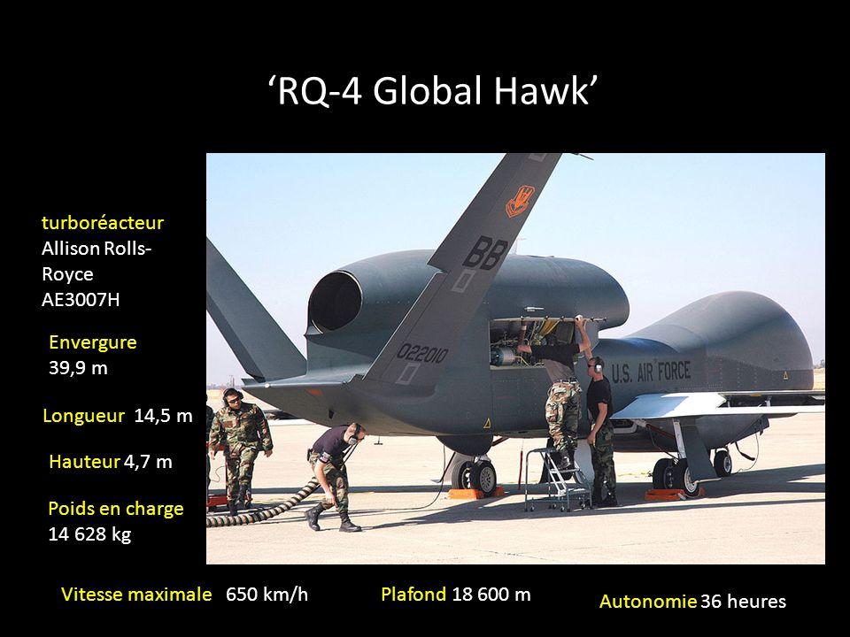 RQ-4 Global Hawk turboréacteur Allison Rolls- Royce AE3007H Envergure 39,9 m Longueur 14,5 m Hauteur 4,7 m Poids en charge 14 628 kg Vitesse maximale 650 km/hPlafond 18 600 m Autonomie 36 heures