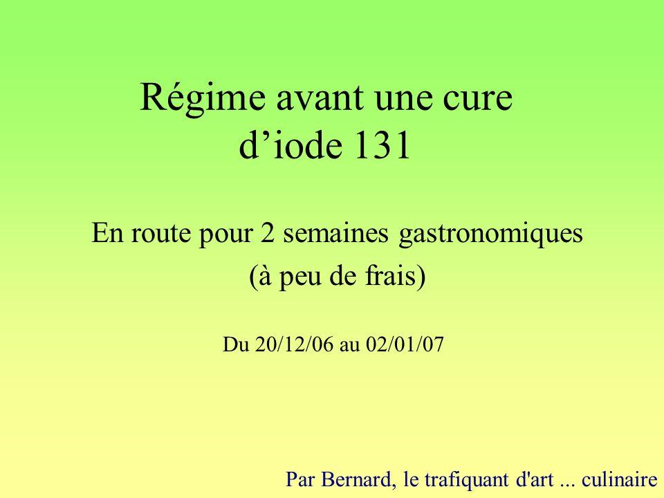 Régime avant une cure diode 131 En route pour 2 semaines gastronomiques (à peu de frais) Du 20/12/06 au 02/01/07 Par Bernard, le trafiquant d art...