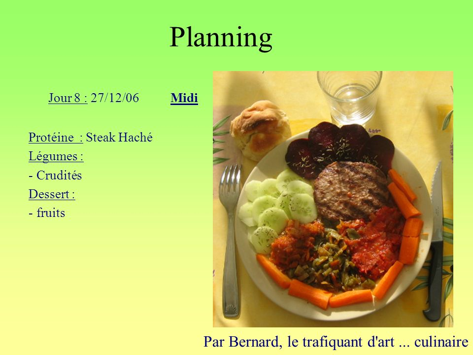 Planning Par Bernard, le trafiquant d'art... culinaire Jour 8 : 27/12/06Midi Protéine : Steak Haché Légumes : - Crudités Dessert : - fruits