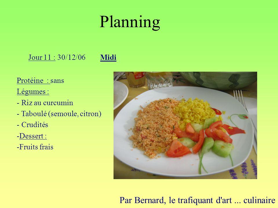 Planning Par Bernard, le trafiquant d'art... culinaire Jour 11 : 30/12/06Midi Protéine : sans Légumes : - Riz au curcumin - Taboulé (semoule, citron)