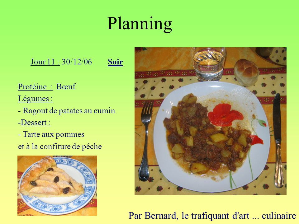 Planning Par Bernard, le trafiquant d'art... culinaire Jour 11 : 30/12/06Soir Protéine : Bœuf Légumes : - Ragout de patates au cumin -Dessert : - Tart