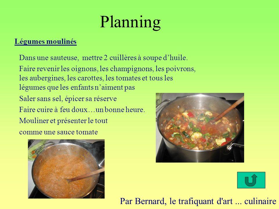 Planning Par Bernard, le trafiquant d'art... culinaire Légumes moulinés Dans une sauteuse, mettre 2 cuillères à soupe dhuile. Faire revenir les oignon