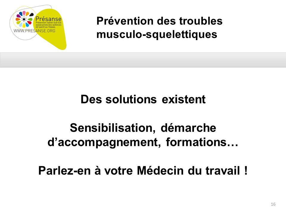 Prévention des troubles musculo-squelettiques Des solutions existent Sensibilisation, démarche daccompagnement, formations… Parlez-en à votre Médecin du travail .