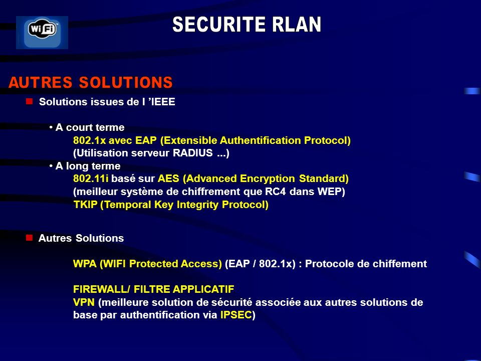 Solutions issues de l IEEE A court terme 802.1x avec EAP (Extensible Authentification Protocol) (Utilisation serveur RADIUS...) A long terme 802.11i basé sur AES (Advanced Encryption Standard) (meilleur système de chiffrement que RC4 dans WEP) TKIP (Temporal Key Integrity Protocol) Autres Solutions WPA (WIFI Protected Access) (EAP / 802.1x) : Protocole de chiffement FIREWALL/ FILTRE APPLICATIF VPN (meilleure solution de sécurité associée aux autres solutions de base par authentification via IPSEC)
