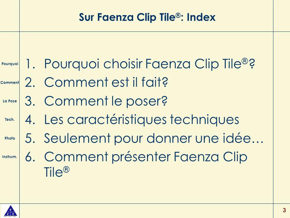 3 Sur Faenza Clip Tile ® : Index 1.Pourquoi choisir Faenza Clip Tile ® ? 2.Comment est il fait? 3.Comment le poser? 4.Les caractéristiques techniques
