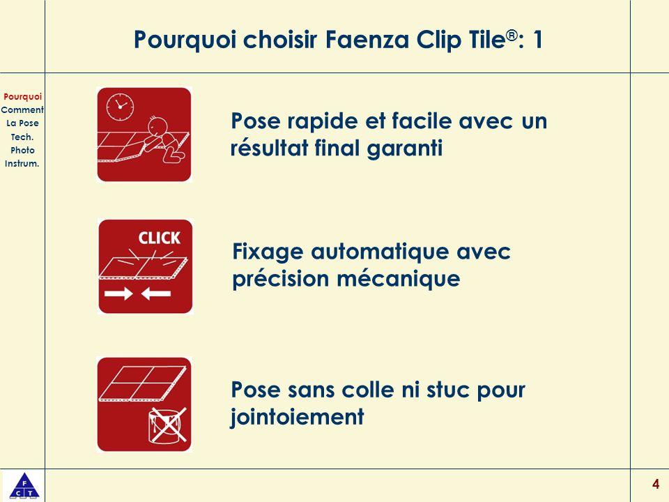 4 Pourquoi choisir Faenza Clip Tile ® : 1 Pose rapide et facile avec un résultat final garanti Pose sans colle ni stuc pour jointoiement Pourquoi Comment La Pose Tech.