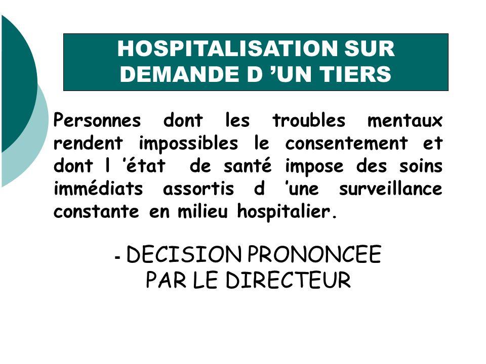 HOSPITALISATION SUR DEMANDE D UN TIERS Personnes dont les troubles mentaux rendent impossibles le consentement et dont l état de santé impose des soins immédiats assortis d une surveillance constante en milieu hospitalier.