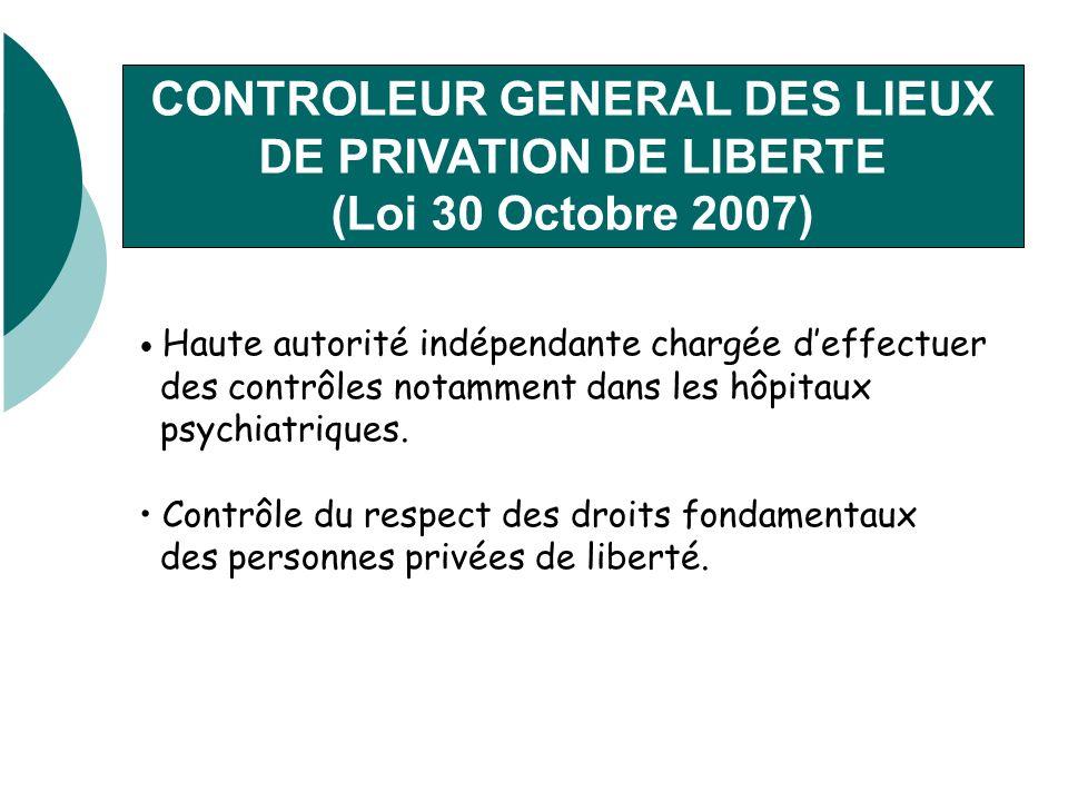 CONTROLEUR GENERAL DES LIEUX DE PRIVATION DE LIBERTE (Loi 30 Octobre 2007) Haute autorité indépendante chargée deffectuer des contrôles notamment dans les hôpitaux psychiatriques.