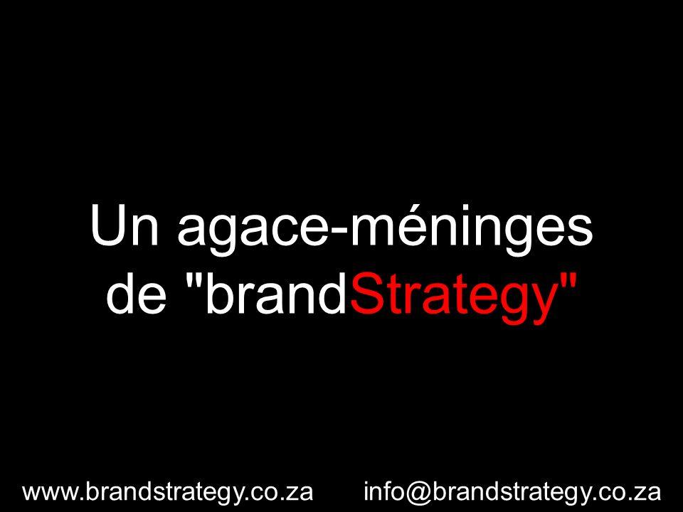 Un agace-méninges de brandStrategy www.brandstrategy.co.zainfo@brandstrategy.co.za