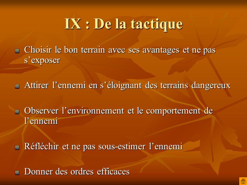 IX : De la tactique Choisir le bon terrain avec ses avantages et ne pas sexposer Attirer lennemi en séloignant des terrains dangereux Observer lenvironnement et le comportement de lennemi Réfléchir et ne pas sous-estimer lennemi Donner des ordres efficaces