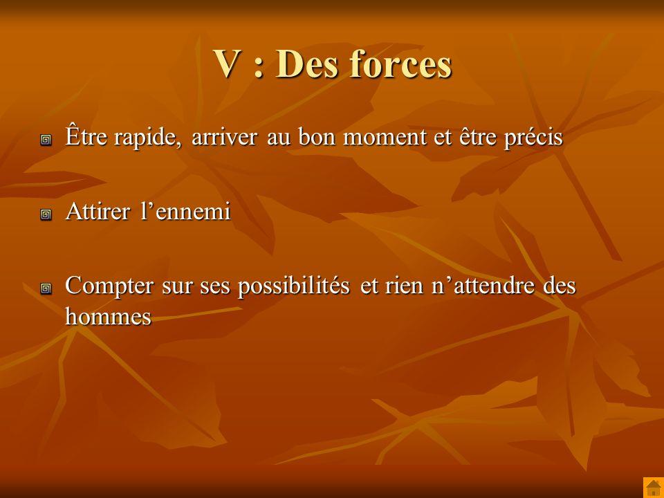 V : Des forces Être rapide, arriver au bon moment et être précis Attirer lennemi Compter sur ses possibilités et rien nattendre des hommes