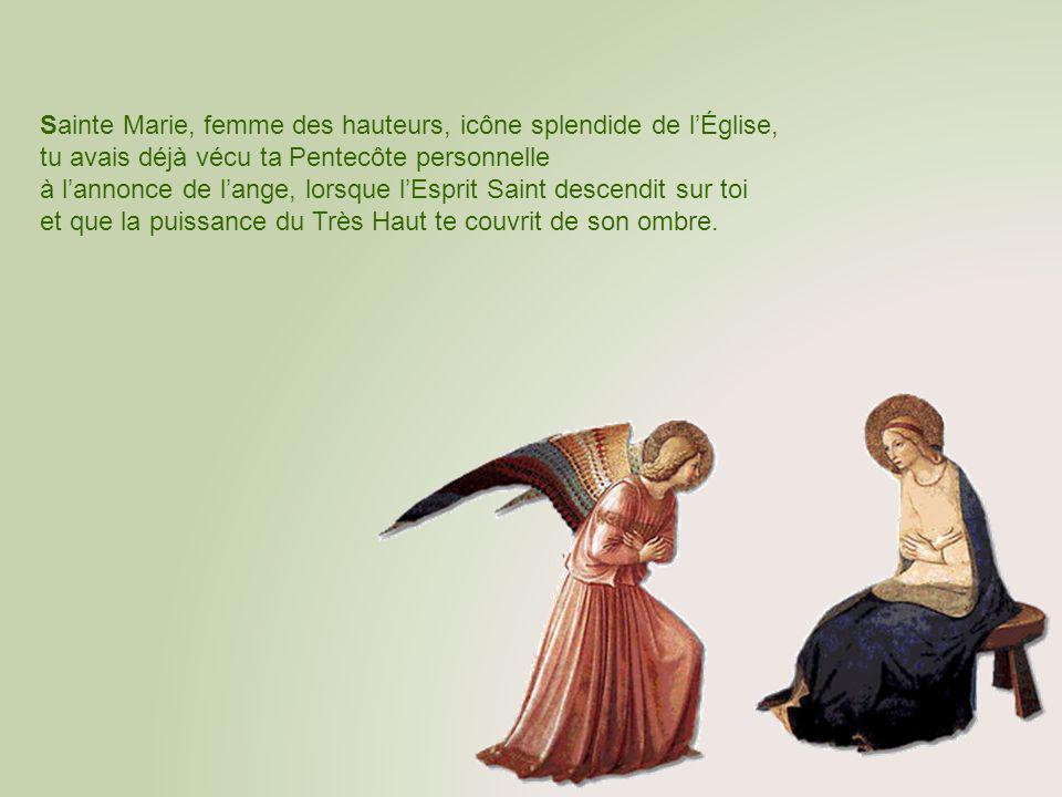 Sainte Marie, femme des hauteurs, icône splendide de lÉglise, tu avais déjà vécu ta Pentecôte personnelle à lannonce de lange, lorsque lEsprit Saint descendit sur toi et que la puissance du Très Haut te couvrit de son ombre.