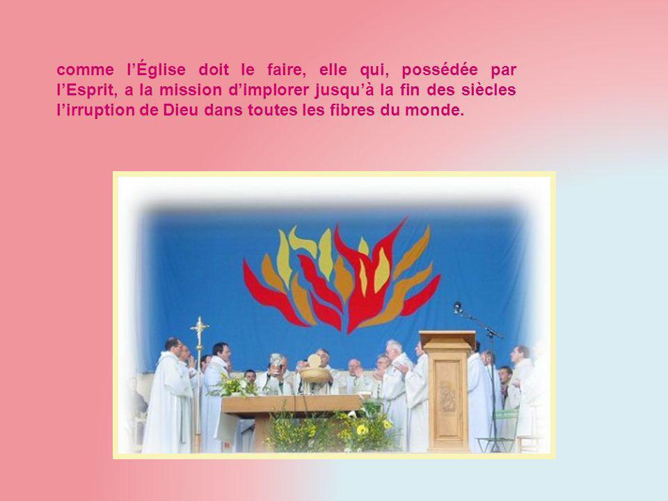comme lÉglise doit le faire, elle qui, possédée par lEsprit, a la mission dimplorer jusquà la fin des siècles lirruption de Dieu dans toutes les fibres du monde.