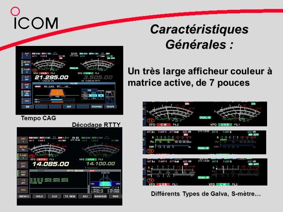 Caractéristiques Générales : Un très large afficheur couleurà matrice active, de 7 pouces Un très large afficheur couleur à matrice active, de 7 pouces Tempo CAG Décodage RTTY Différents Types de Galva, S-mètre…