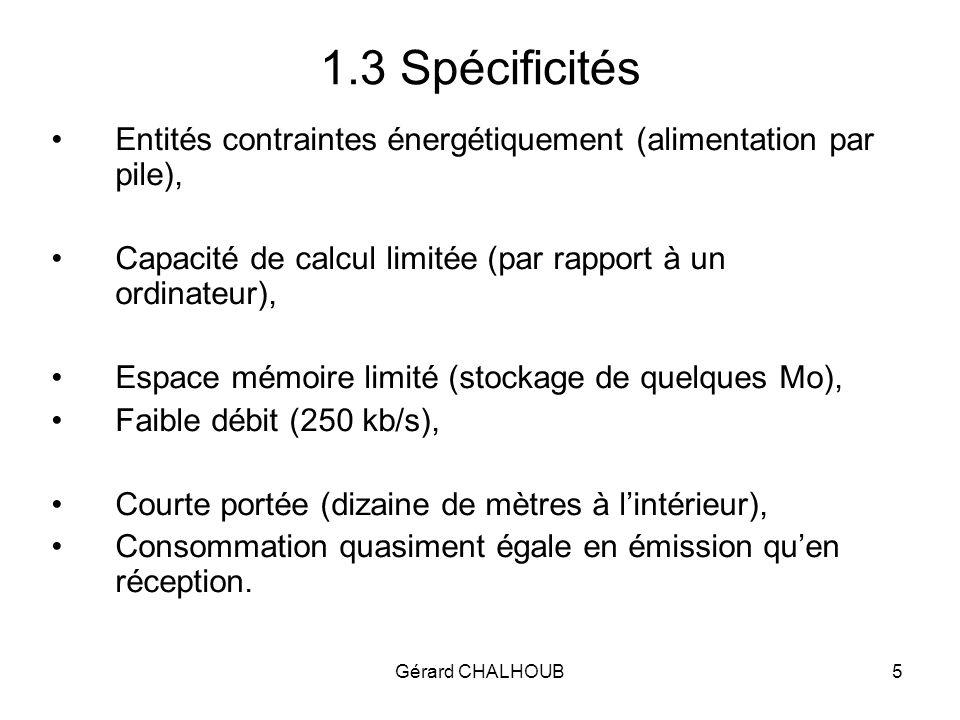 Gérard CHALHOUB16 2.6 Couche réseau ZigBee Adresses hiérarchiques –Routage hiérarchique (sans table de voisinage ni table de routage) –Lm = 3, Rm = 3, Cm = 5, –A chaque association le nœud reçoit une adresse hiérarchique logique (appelée adresse courte).