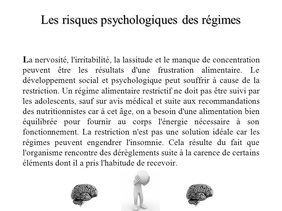 Les risques psychologiques des régimes Les risques psychologiques des régimes L a nervosité, l irritabilité, la lassitude et le manque de concentration peuvent être les résultats d une frustration alimentaire.