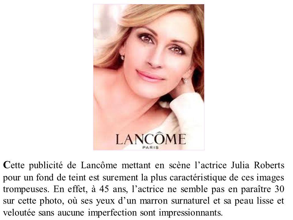C ette publicité de Lancôme mettant en scène lactrice Julia Roberts pour un fond de teint est surement la plus caractéristique de ces images trompeuse