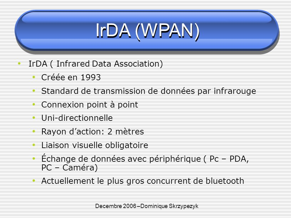 Decembre 2006 –Dominique Skrzypezyk IrDA (WPAN) IrDA ( Infrared Data Association) Créée en 1993 Standard de transmission de données par infrarouge Connexion point à point Uni-directionnelle Rayon daction: 2 mètres Liaison visuelle obligatoire Échange de données avec périphérique ( Pc – PDA, PC – Caméra) Actuellement le plus gros concurrent de bluetooth