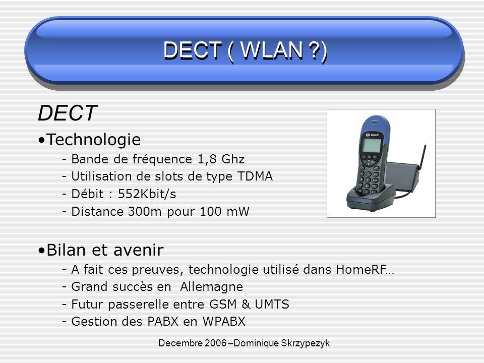 Decembre 2006 –Dominique Skrzypezyk DECT ( WLAN ) DECT Technologie - Bande de fréquence 1,8 Ghz - Utilisation de slots de type TDMA - Débit : 552Kbit/s - Distance 300m pour 100 mW Bilan et avenir - A fait ces preuves, technologie utilisé dans HomeRF… - Grand succès en Allemagne - Futur passerelle entre GSM & UMTS - Gestion des PABX en WPABX