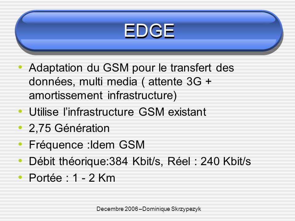 Decembre 2006 –Dominique Skrzypezyk EDGE Adaptation du GSM pour le transfert des données, multi media ( attente 3G + amortissement infrastructure) Utilise linfrastructure GSM existant 2,75 Génération Fréquence :Idem GSM Débit théorique:384 Kbit/s, Réel : 240 Kbit/s Portée : 1 - 2 Km