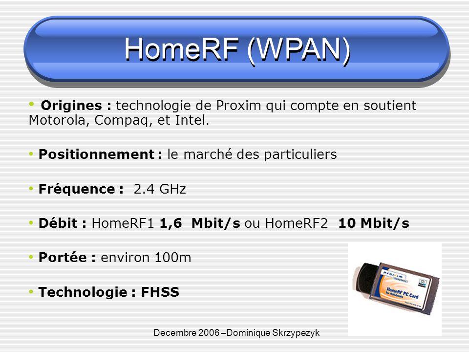 Decembre 2006 –Dominique Skrzypezyk DECT ( WLAN ?) DECT Technologie - Bande de fréquence 1,8 Ghz - Utilisation de slots de type TDMA - Débit : 552Kbit/s - Distance 300m pour 100 mW Bilan et avenir - A fait ces preuves, technologie utilisé dans HomeRF… - Grand succès en Allemagne - Futur passerelle entre GSM & UMTS - Gestion des PABX en WPABX