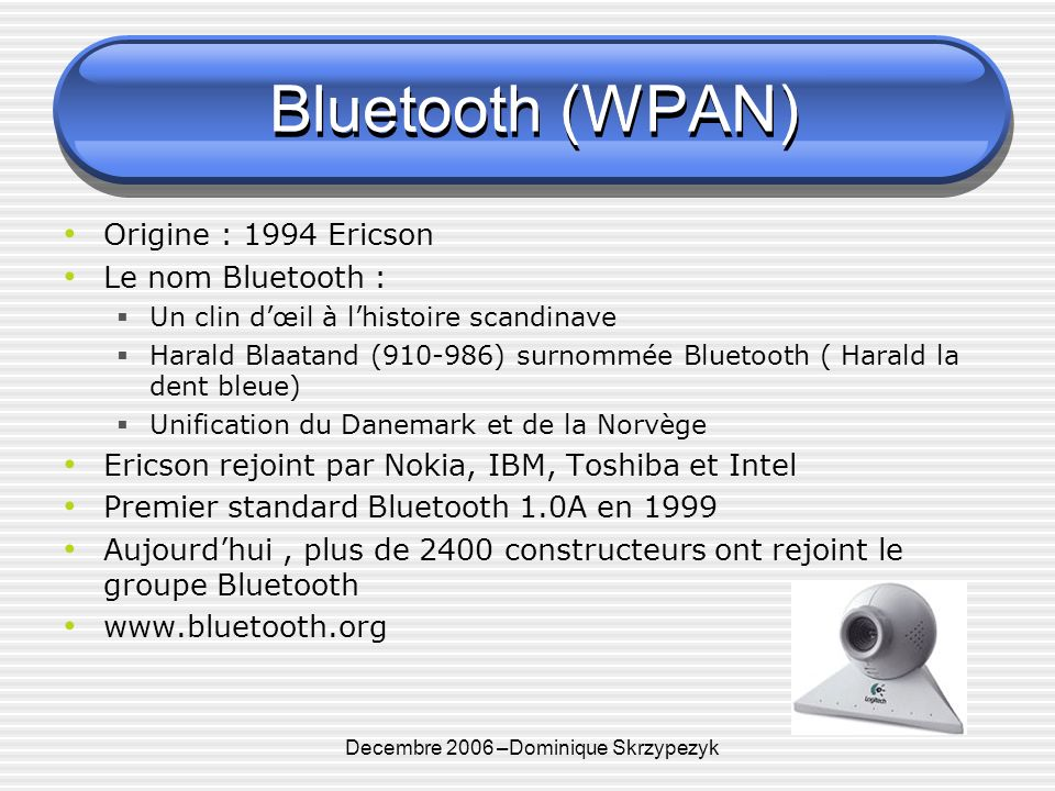 Decembre 2006 –Dominique Skrzypezyk Bluetooth (WPAN) Origine : 1994 Ericson Le nom Bluetooth : Un clin dœil à lhistoire scandinave Harald Blaatand (910-986) surnommée Bluetooth ( Harald la dent bleue) Unification du Danemark et de la Norvège Ericson rejoint par Nokia, IBM, Toshiba et Intel Premier standard Bluetooth 1.0A en 1999 Aujourdhui, plus de 2400 constructeurs ont rejoint le groupe Bluetooth www.bluetooth.org