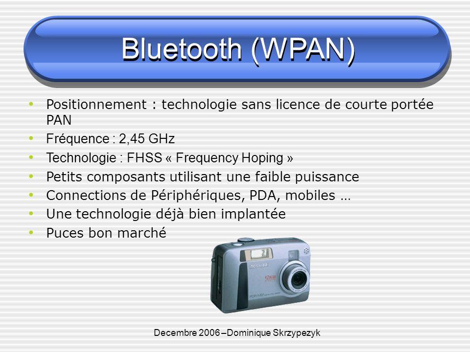 Decembre 2006 –Dominique Skrzypezyk Bluetooth (WPAN) Positionnement : technologie sans licence de courte portée PAN Fréquence : 2,45 GHz Technologie : FHSS « Frequency Hoping » Petits composants utilisant une faible puissance Connections de Périphériques, PDA, mobiles … Une technologie déjà bien implantée Puces bon marché