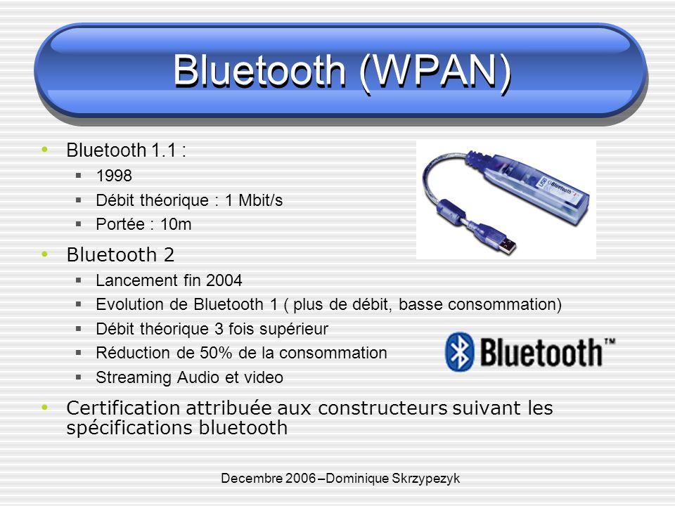 Decembre 2006 –Dominique Skrzypezyk Bluetooth (WPAN) Bluetooth 1.1 : 1998 Débit théorique : 1 Mbit/s Portée : 10m Bluetooth 2 Lancement fin 2004 Evolution de Bluetooth 1 ( plus de débit, basse consommation) Débit théorique 3 fois supérieur Réduction de 50% de la consommation Streaming Audio et video Certification attribuée aux constructeurs suivant les spécifications bluetooth