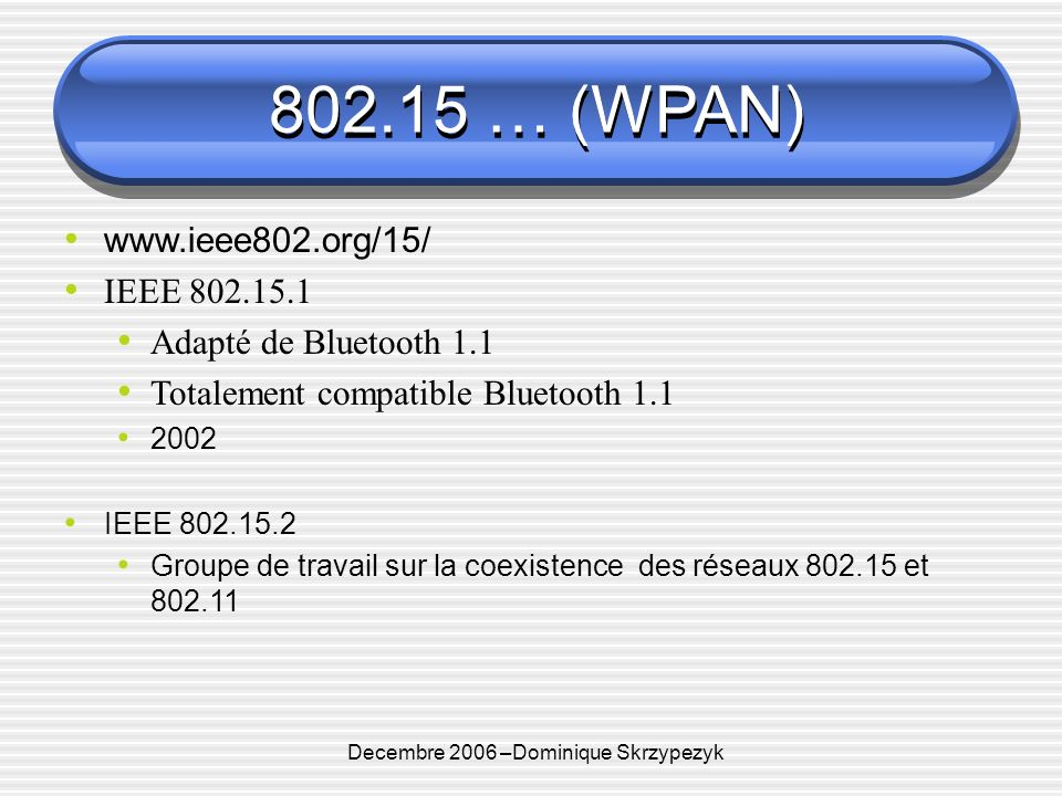 Decembre 2006 –Dominique Skrzypezyk 802.15 … (WPAN) IEEE 802.15.3 UWB ( Ultra Wide Band) Technologie radio à part : Nutilise pas de fréquence porteuse Pulsations électromagnétiques très courtes et de faible puissance Simultanément sur toutes les fréquences Sur une très large bande de fréquences Traverse mieux les obstacles que les technos à fréquence porteuse Bande : 3 à 11 Ghz : ( 2002) FFC autorise les communications sur 500MHz de spectre entre 3,1 et 10,6 Ghz Débit jusquà 400 Mbit/s, portée faible 10m 802.15.3a UWB adapté au multi media Consortium Wimedia