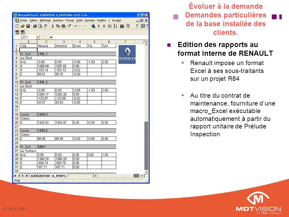 PI V6.3-JCB Edition des rapports au format interne de RENAULT Renault impose un format Excel à ses sous-traitants sur un projet R84 Au titre du contrat de maintenance, fourniture dune macro_Excel exécutable automatiquement à partir du rapport unitaire de Prélude Inspection Évoluer à la demande Demandes particulières de la base installée des clients.