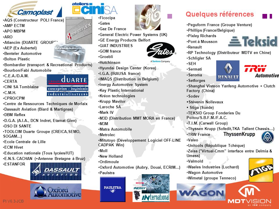 PI V6.3-JCB Quelques références AQS (Constructeur POLI France) AMP ECTM APO MBPM ARO Atlancim (DUARTE GROUPE) AEP (Ex Aubertel) Benteler Automotive Bolton Plastic Bombardier (transport & Recreational Products) Bourbon/Fabi Automobile C.E.A./D.A.M.