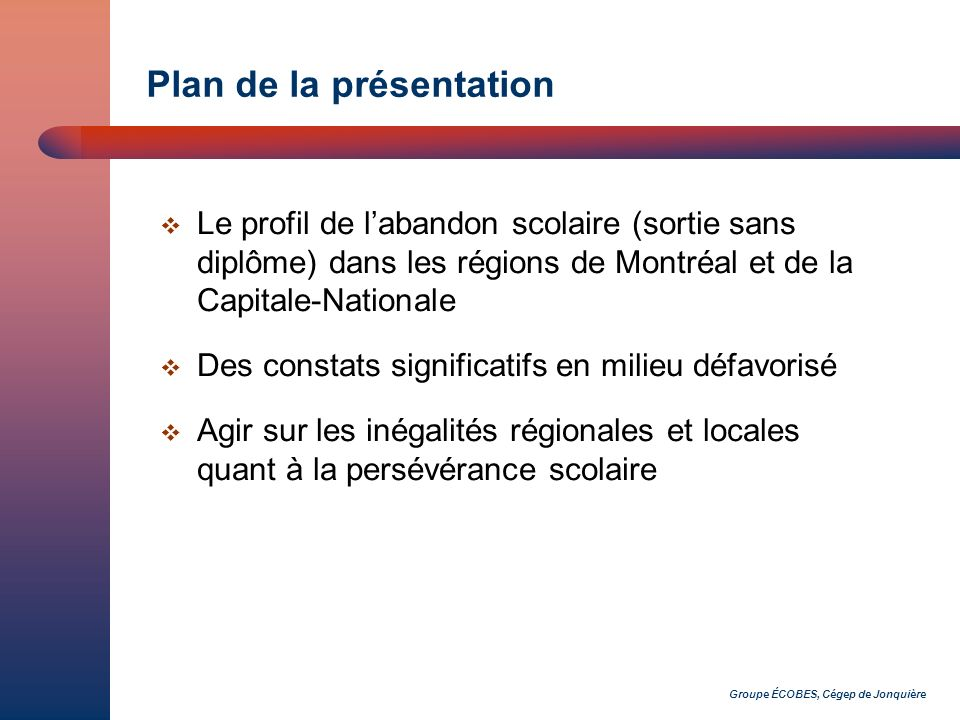 Groupe ÉCOBES, Cégep de Jonquière Plan de la présentation Le profil de labandon scolaire (sortie sans diplôme) dans les régions de Montréal et de la C