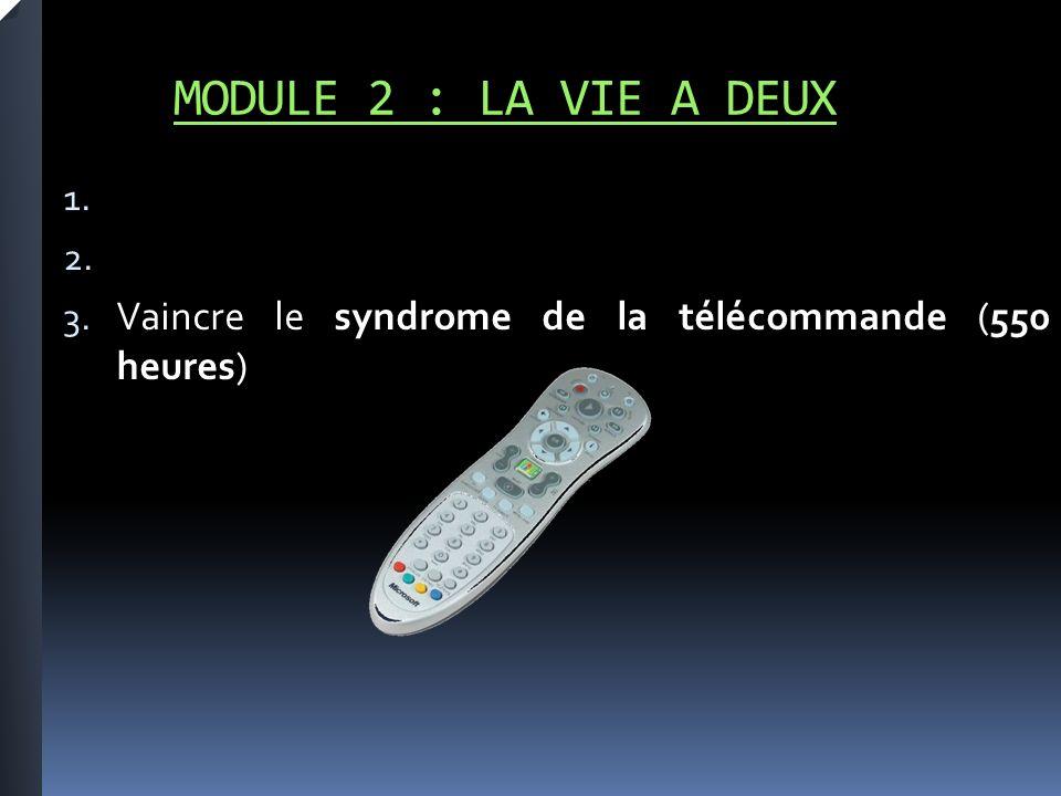 MODULE 2 : LA VIE A DEUX 1. 2. 3. Vaincre le syndrome de la télécommande (550 heures)