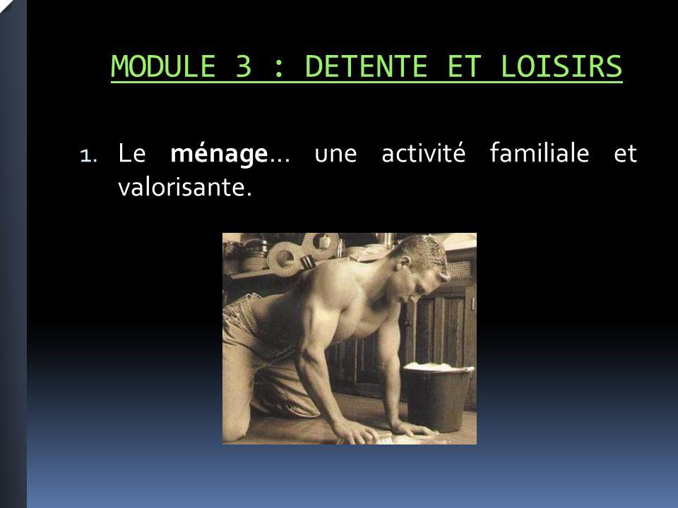 MODULE 3 : DETENTE ET LOISIRS 1. Le ménage... une activité familiale et valorisante.