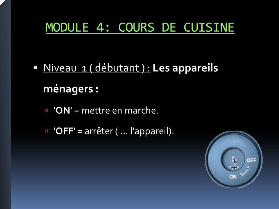MODULE 4: COURS DE CUISINE Niveau 1 ( débutant ) : Les appareils ménagers : ON = mettre en marche.