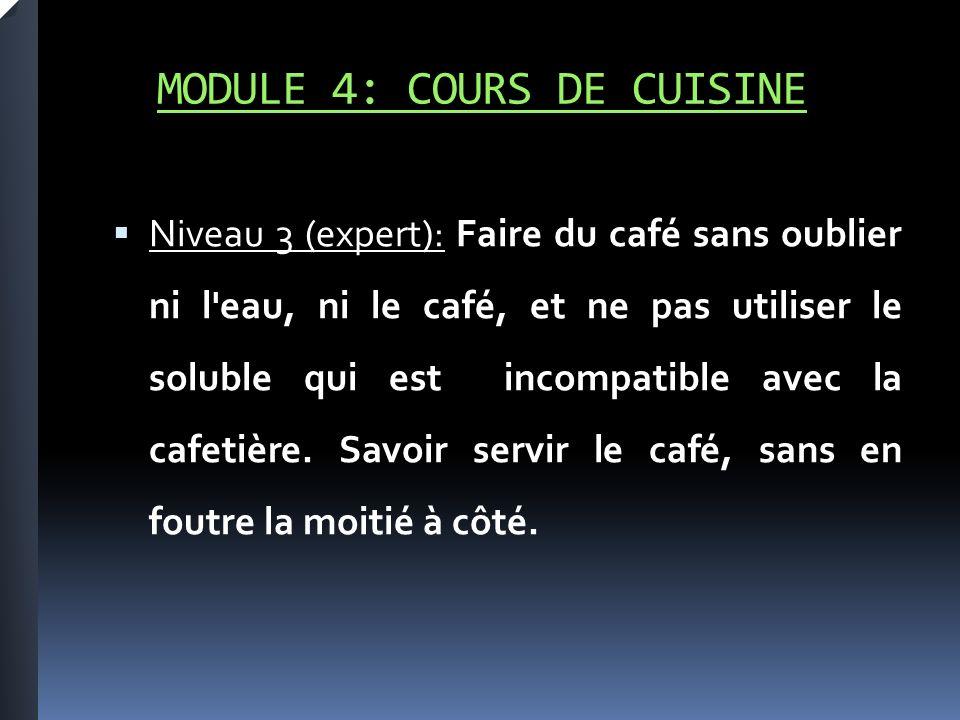 MODULE 4: COURS DE CUISINE Niveau 3 (expert): Faire du café sans oublier ni l eau, ni le café, et ne pas utiliser le soluble qui est incompatible avec la cafetière.