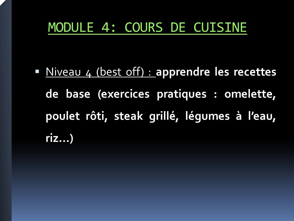 MODULE 4: COURS DE CUISINE Niveau 4 (best off) : apprendre les recettes de base (exercices pratiques : omelette, poulet rôti, steak grillé, légumes à leau, riz...)