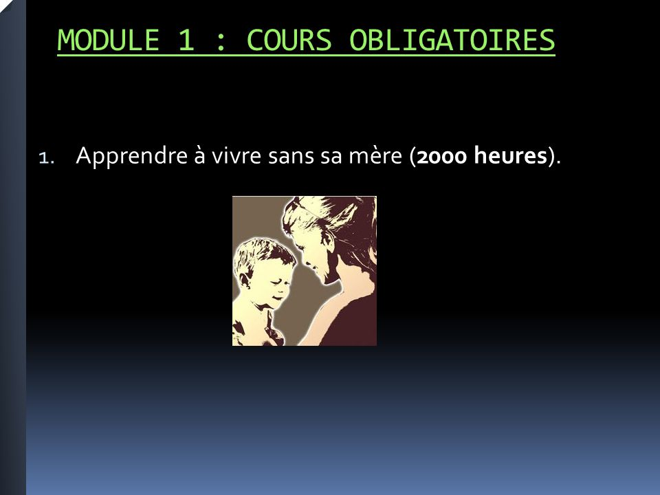 MODULE 1 : COURS OBLIGATOIRES 1. Apprendre à vivre sans sa mère (2000 heures).