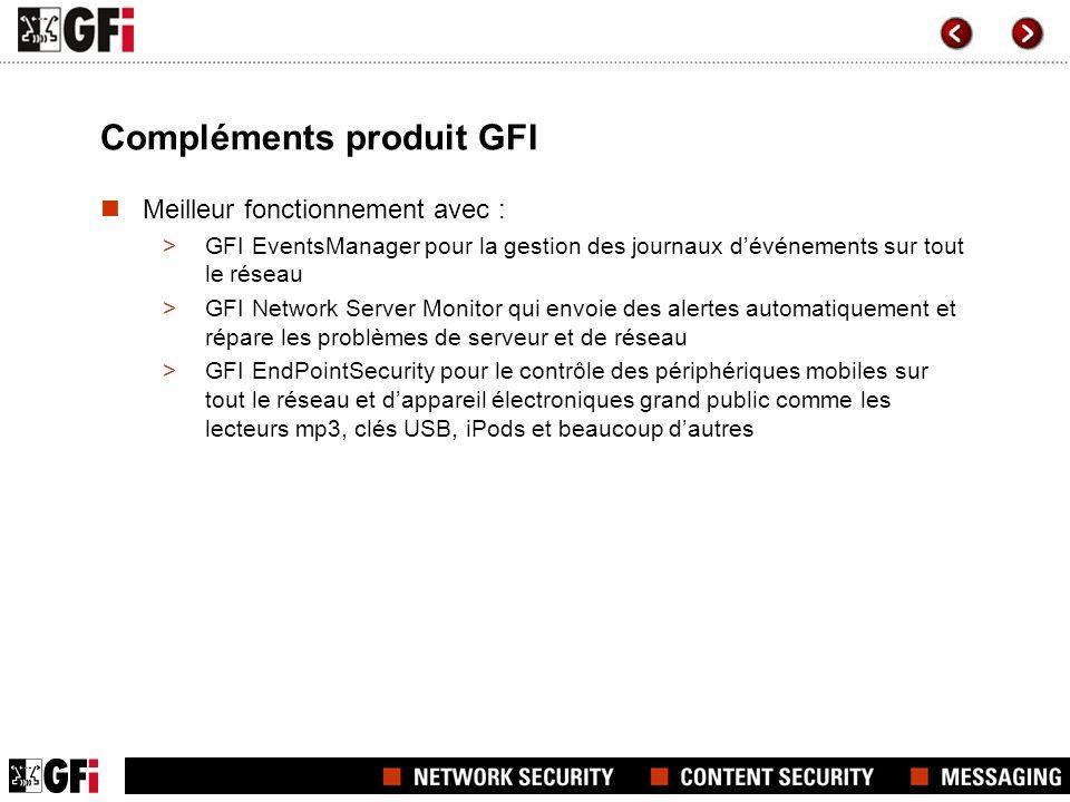 Compléments produit GFI Meilleur fonctionnement avec : >GFI EventsManager pour la gestion des journaux dévénements sur tout le réseau >GFI Network Server Monitor qui envoie des alertes automatiquement et répare les problèmes de serveur et de réseau >GFI EndPointSecurity pour le contrôle des périphériques mobiles sur tout le réseau et dappareil électroniques grand public comme les lecteurs mp3, clés USB, iPods et beaucoup dautres
