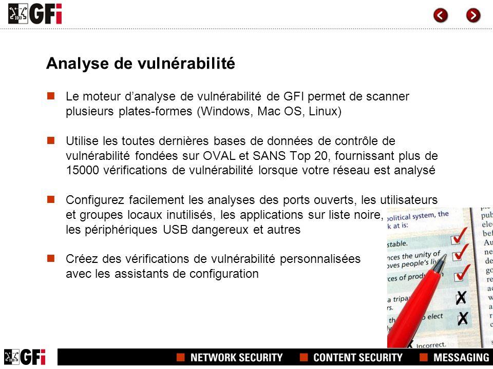 Analyse de vulnérabilité Le moteur danalyse de vulnérabilité de GFI permet de scanner plusieurs plates-formes (Windows, Mac OS, Linux) Utilise les toutes dernières bases de données de contrôle de vulnérabilité fondées sur OVAL et SANS Top 20, fournissant plus de 15000 vérifications de vulnérabilité lorsque votre réseau est analysé Configurez facilement les analyses des ports ouverts, les utilisateurs et groupes locaux inutilisés, les applications sur liste noire, les périphériques USB dangereux et autres Créez des vérifications de vulnérabilité personnalisées avec les assistants de configuration