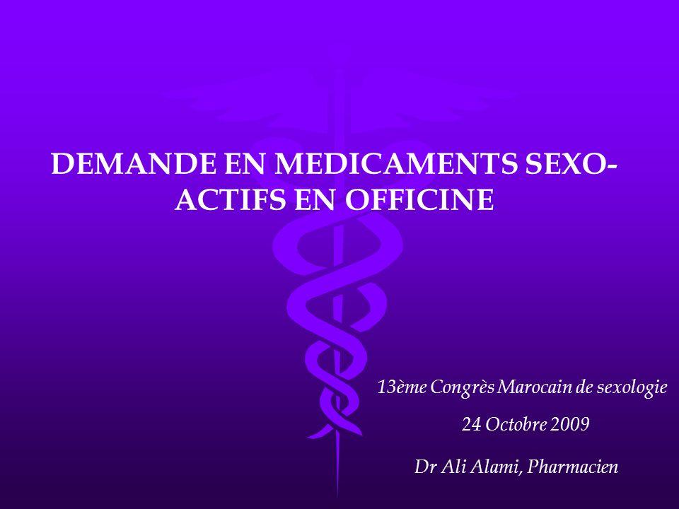 DEMANDE EN MEDICAMENTS SEXO- ACTIFS EN OFFICINE 13ème Congrès Marocain de sexologie 24 Octobre 2009 Dr Ali Alami, Pharmacien