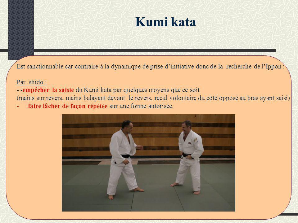 Kumi kata Est sanctionnable car contraire à la dynamique de prise dinitiative donc de la recherche de lIppon : Par shido : - -empêcher la saisie du Kumi kata par quelques moyens que ce soit (mains sur revers, mains balayant devant le revers, recul volontaire du côté opposé au bras ayant saisi) -faire lâcher de façon répétée sur une forme autorisée.