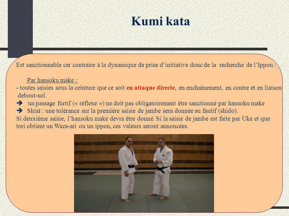 Kumi kata Est sanctionnable car contraire à la dynamique de prise dinitiative donc de la recherche de lIppon : Par hansoku make : - toutes saisies sous la ceinture que ce soit en attaque direct, en enchaînement, en contre et en liaison debout-sol.