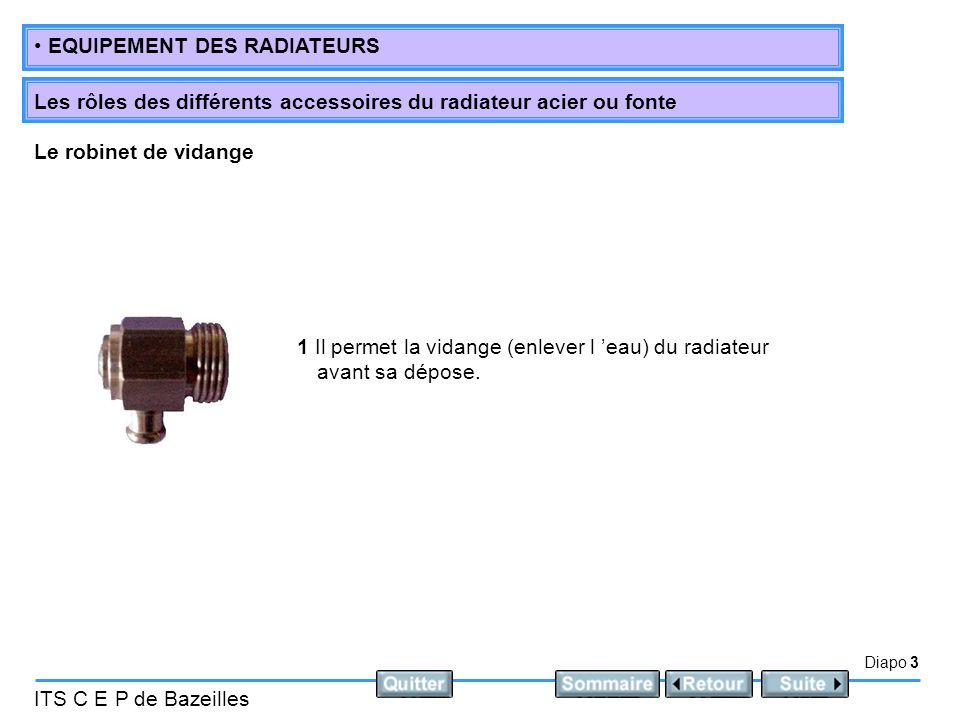 Diapo 4 ITS C E P de Bazeilles EQUIPEMENT DES RADIATEURS Les rôles des différents accessoires du radiateur acier ou fonte 1 Il sert à évacuer l air contenu dans le radiateur lors de la mise en eau (remplissage en eau) de l installation.
