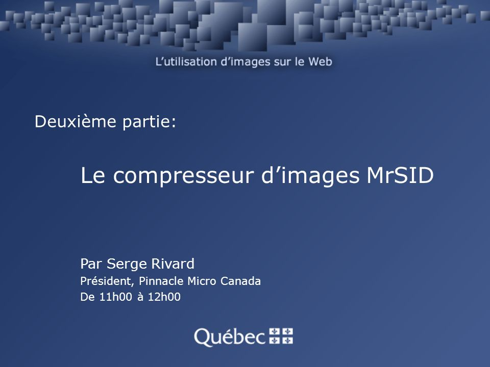 Deuxième partie: Le compresseur dimages MrSID Par Serge Rivard Président, Pinnacle Micro Canada De 11h00 à 12h00