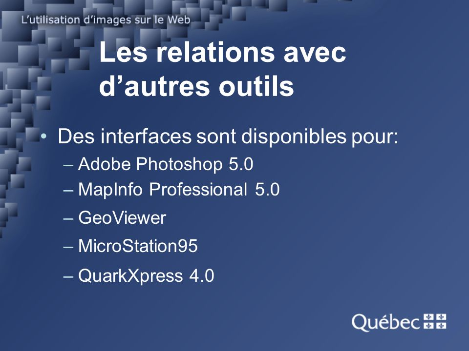 Les relations avec dautres outils Des interfaces sont disponibles pour: –Adobe Photoshop 5.0 –MapInfo Professional 5.0 –GeoViewer –MicroStation95 –QuarkXpress 4.0