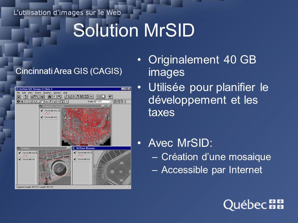 Solution MrSID Cincinnati Area GIS (CAGIS) Originalement 40 GB images Utilisée pour planifier le développement et les taxes Avec MrSID: –Création dune mosaique –Accessible par Internet