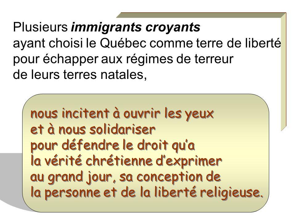 Plusieurs immigrants croyants ayant choisi le Québec comme terre de liberté pour échapper aux régimes de terreur de leurs terres natales, nous incitent à ouvrir les yeux et à nous solidariser pour défendre le droit qua la vérité chrétienne dexprimer au grand jour, sa conception de la personne et de la liberté religieuse.